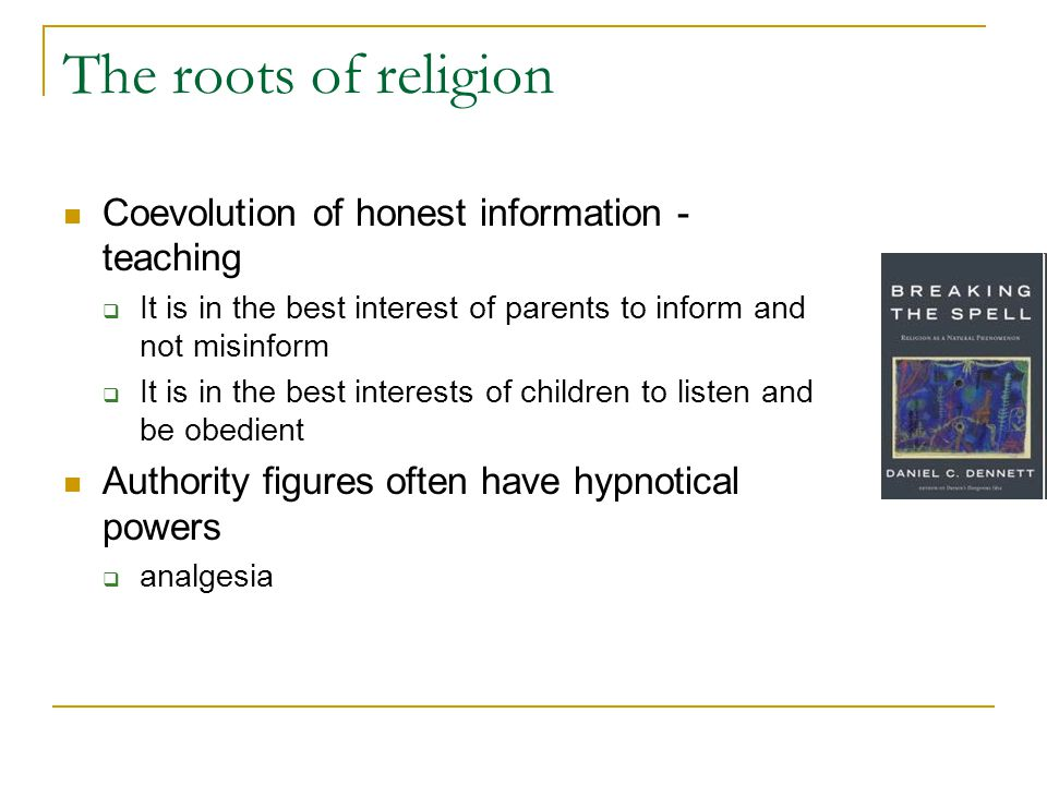 The roots of religion Coevolution of honest information - teaching  It is in the best interest of parents to inform and not misinform  It is in the best interests of children to listen and be obedient Authority figures often have hypnotical powers  analgesia