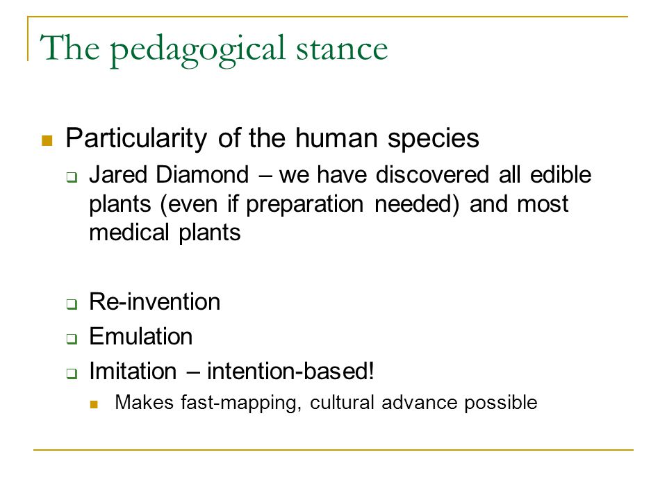 The pedagogical stance Particularity of the human species  Jared Diamond – we have discovered all edible plants (even if preparation needed) and most medical plants  Re-invention  Emulation  Imitation – intention-based.