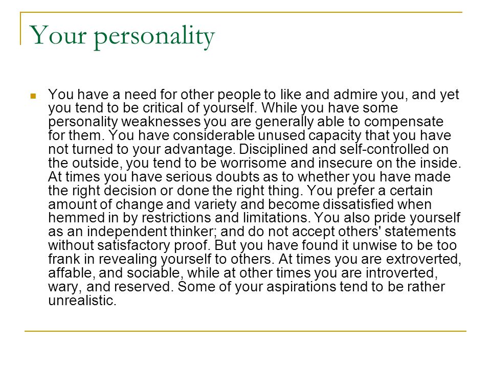 Your personality You have a need for other people to like and admire you, and yet you tend to be critical of yourself.