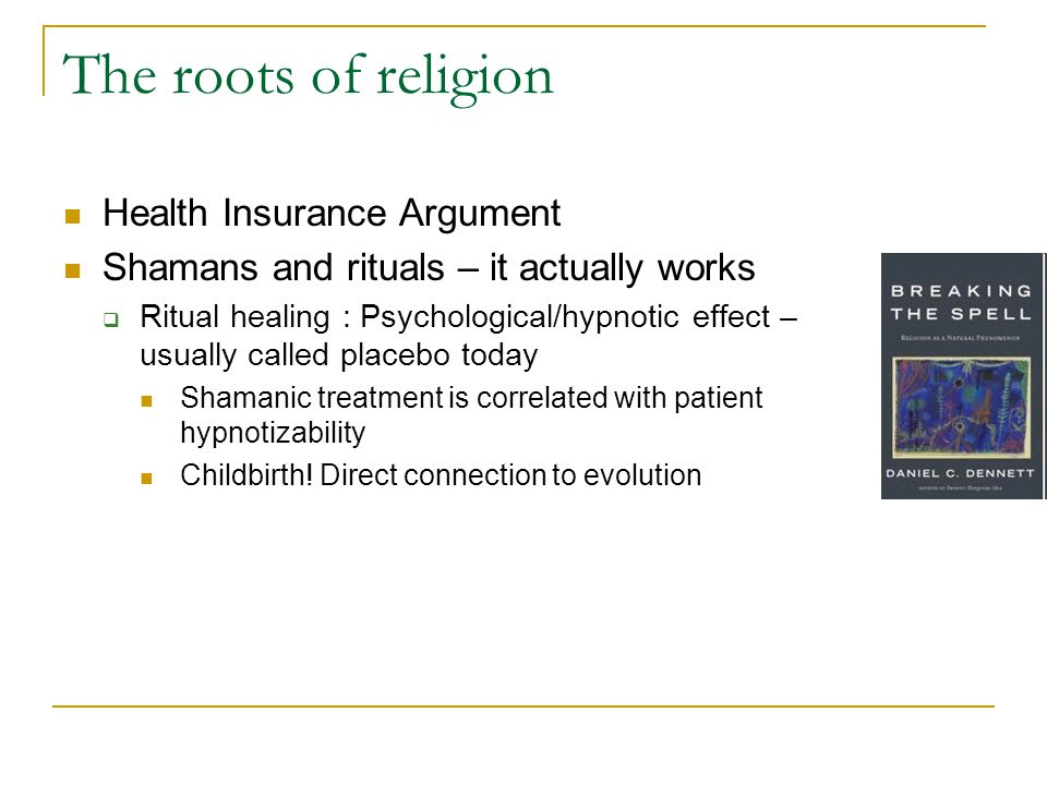 The roots of religion Health Insurance Argument Shamans and rituals – it actually works  Ritual healing : Psychological/hypnotic effect – usually called placebo today Shamanic treatment is correlated with patient hypnotizability Childbirth.