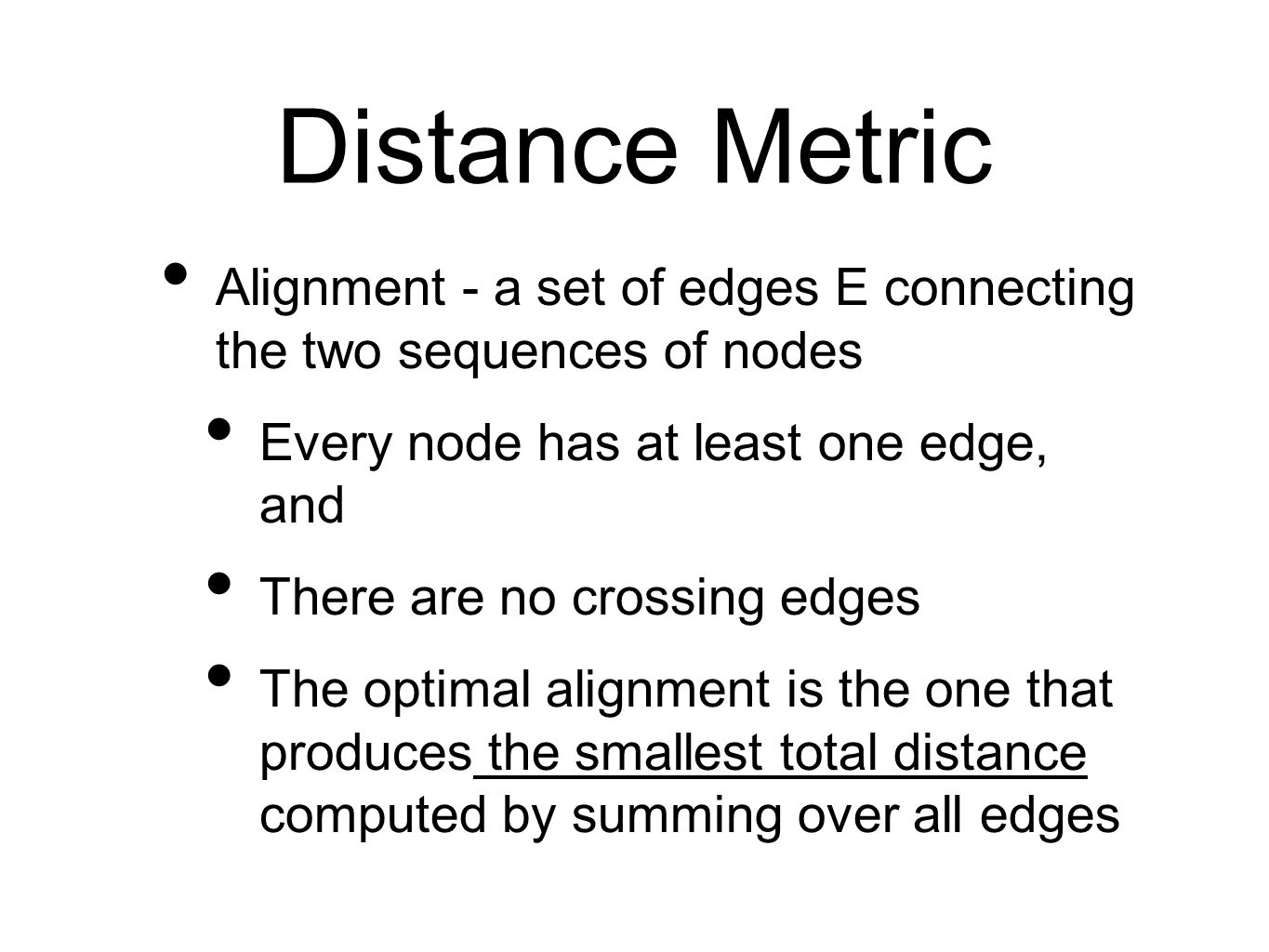 Distance Metric Alignment - a set of edges E connecting the two sequences of nodes Every node has at least one edge, and There are no crossing edges The optimal alignment is the one that produces the smallest total distance computed by summing over all edges