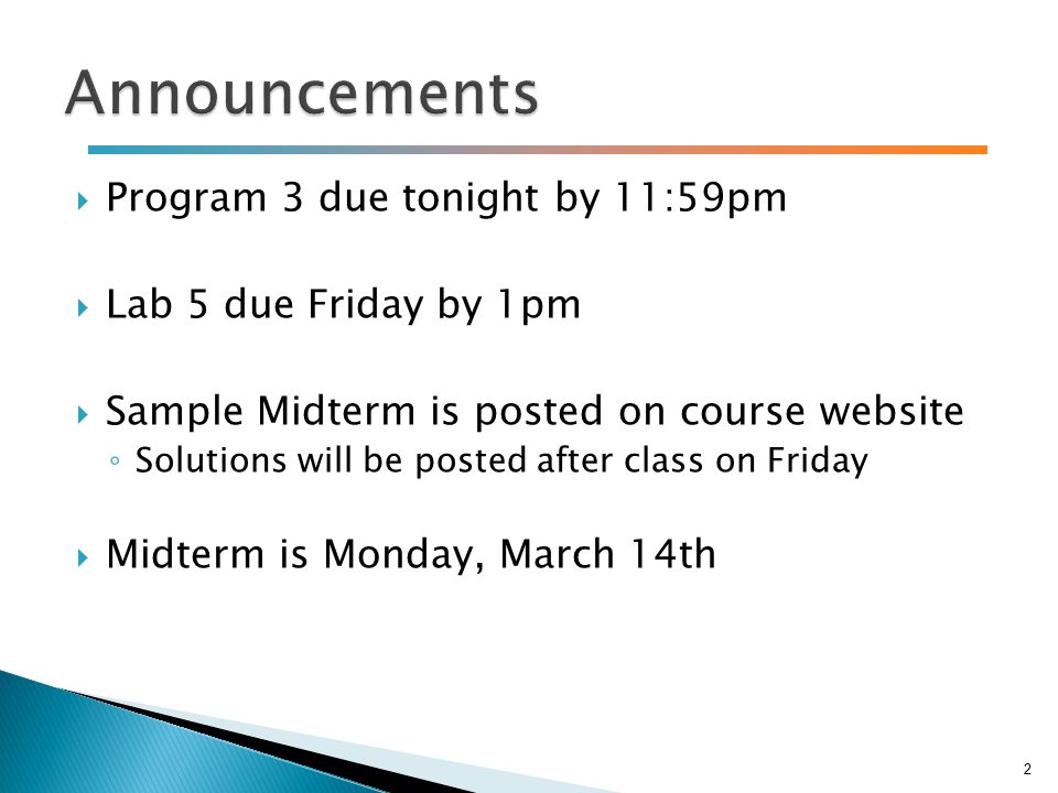  Program 3 due tonight by 11:59pm  Lab 5 due Friday by 1pm  Sample Midterm is posted on course website ◦ Solutions will be posted after class on Friday  Midterm is Monday, March 14th 2