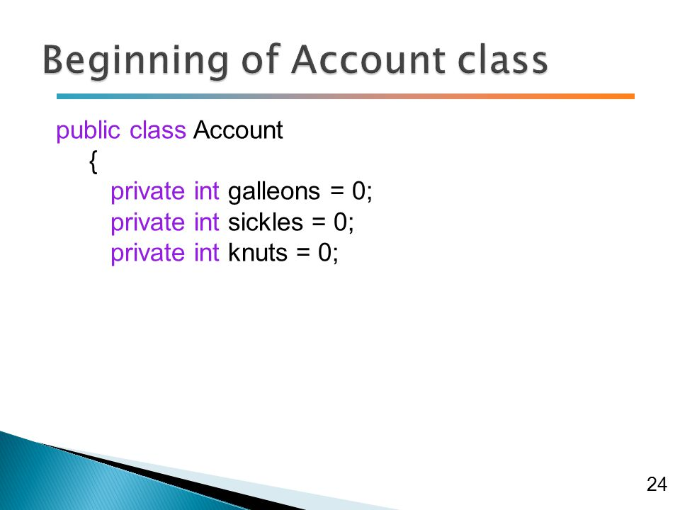 public class Account { private int galleons = 0; private int sickles = 0; private int knuts = 0; 24