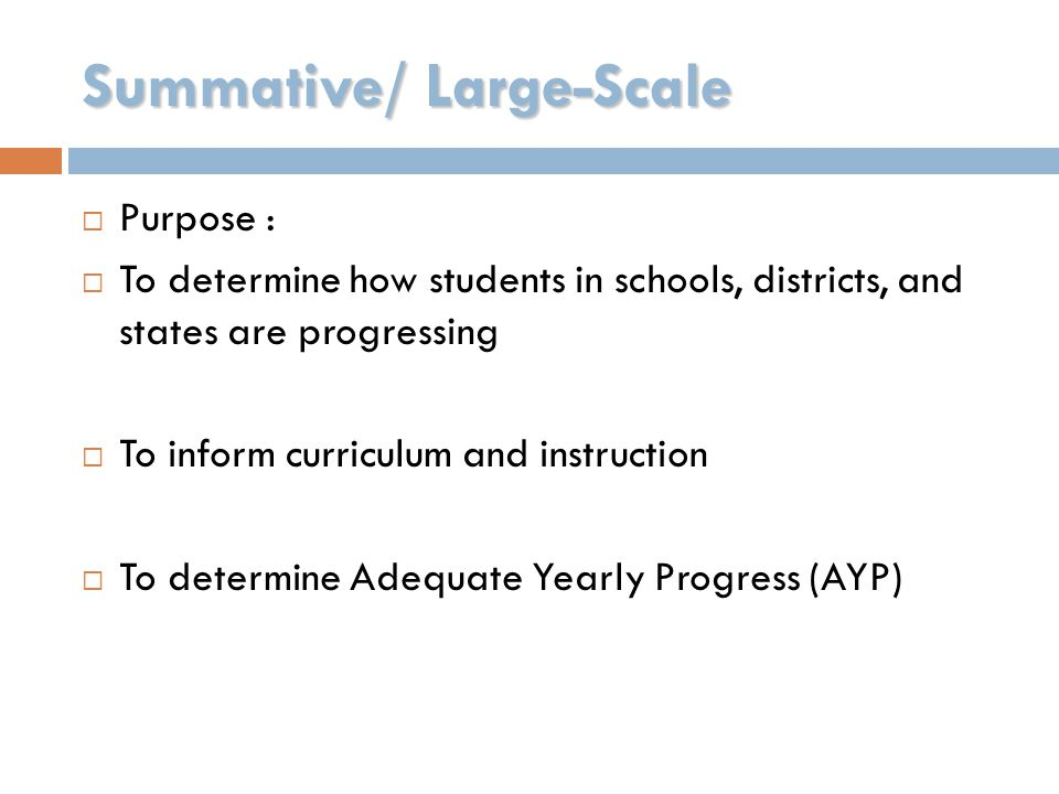 Summative/ Large-Scale  Purpose :  To determine how students in schools, districts, and states are progressing  To inform curriculum and instructio
