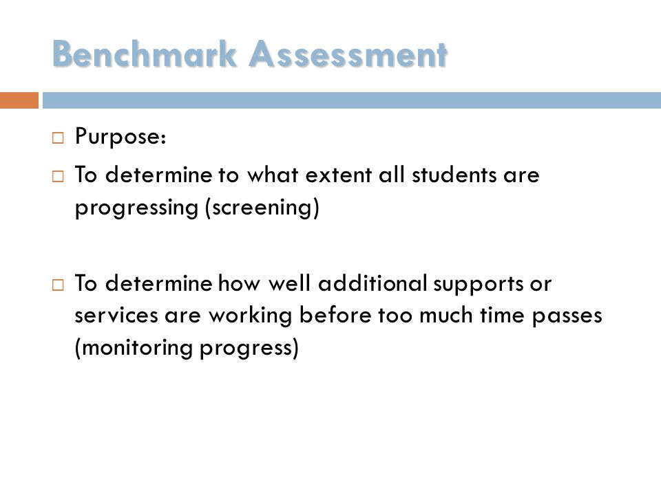 Benchmark Assessment  Purpose:  To determine to what extent all students are progressing (screening)  To determine how well additional supports or services are working before too much time passes (monitoring progress)