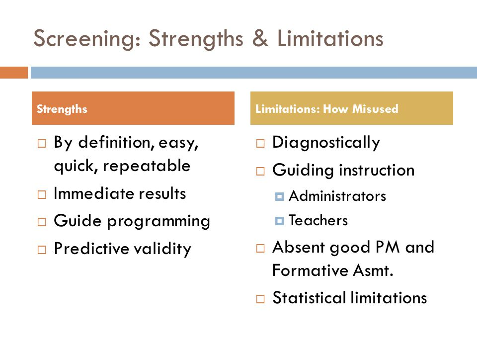 Screening: Strengths & Limitations  By definition, easy, quick, repeatable  Immediate results  Guide programming  Predictive validity  Diagnostically  Guiding instruction  Administrators  Teachers  Absent good PM and Formative Asmt.