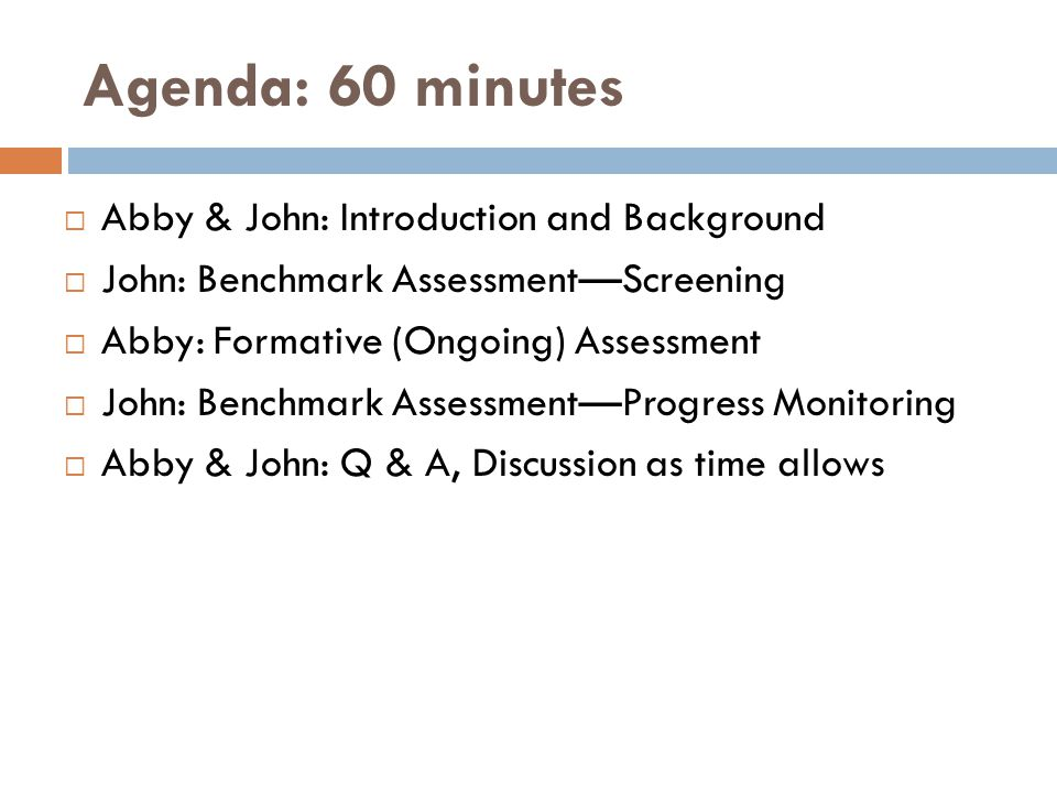 Agenda: 60 minutes  Abby & John: Introduction and Background  John: Benchmark Assessment—Screening  Abby: Formative (Ongoing) Assessment  John: Benchmark Assessment—Progress Monitoring  Abby & John: Q & A, Discussion as time allows