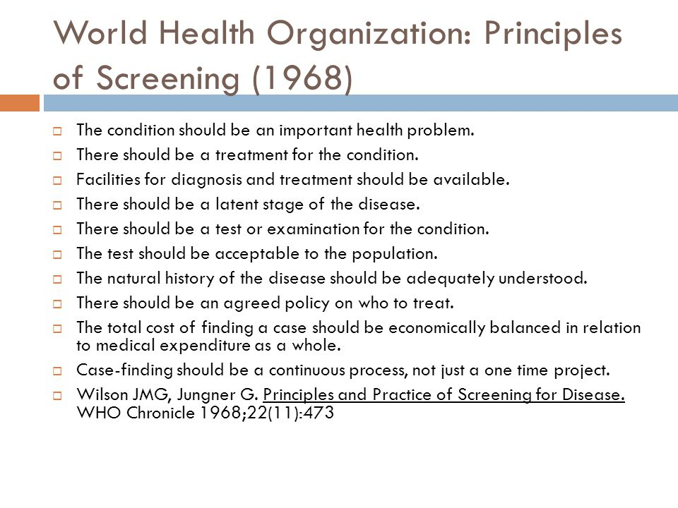 World Health Organization: Principles of Screening (1968)  The condition should be an important health problem.