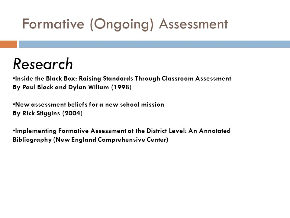 Formative (Ongoing) Assessment Research Inside the Black Box: Raising Standards Through Classroom Assessment By Paul Black and Dylan Wiliam (1998) New assessment beliefs for a new school mission By Rick Stiggins (2004) Implementing Formative Assessment at the District Level: An Annotated Bibliography (New England Comprehensive Center)
