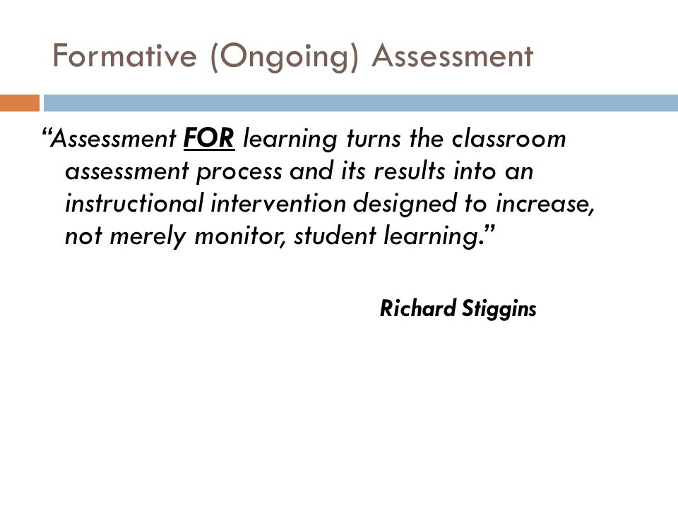 Formative (Ongoing) Assessment Assessment FOR learning turns the classroom assessment process and its results into an instructional intervention designed to increase, not merely monitor, student learning. Richard Stiggins