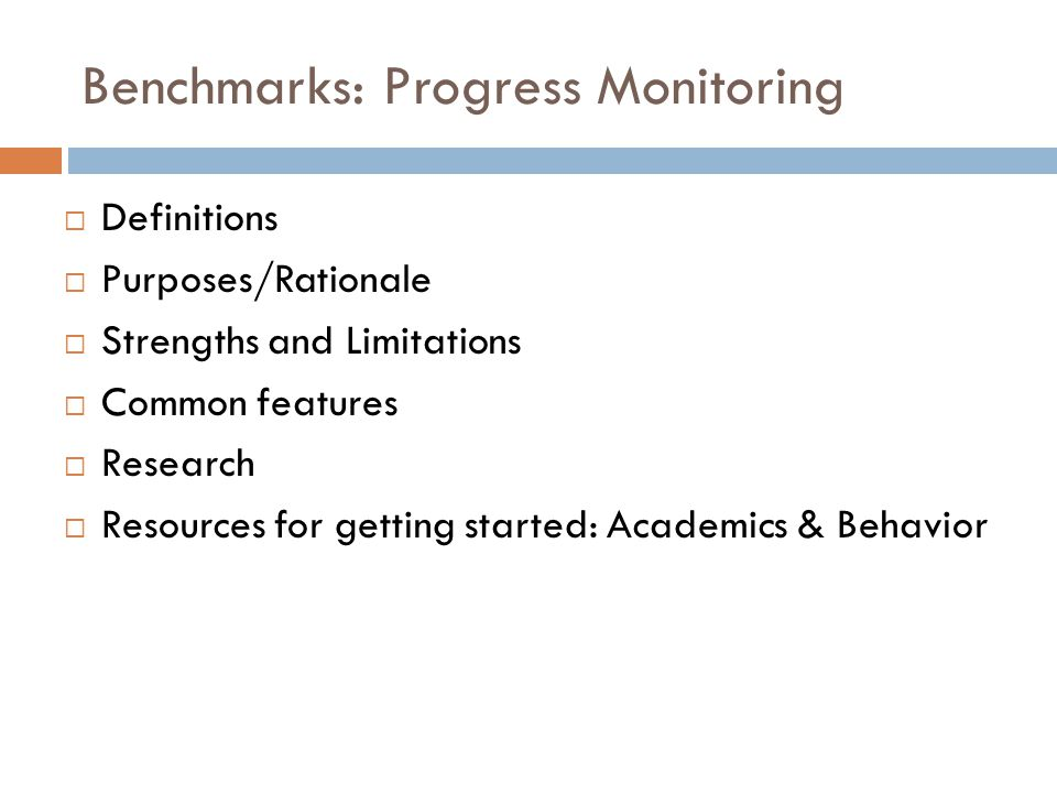 Benchmarks: Progress Monitoring  Definitions  Purposes/Rationale  Strengths and Limitations  Common features  Research  Resources for getting started: Academics & Behavior