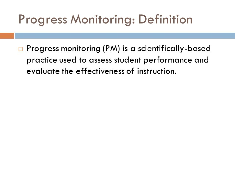 Progress Monitoring: Definition  Progress monitoring (PM) is a scientifically-based practice used to assess student performance and evaluate the effectiveness of instruction.