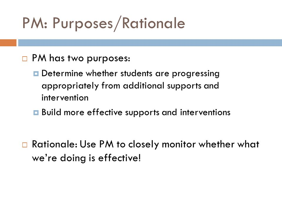 PM: Purposes/Rationale  PM has two purposes:  Determine whether students are progressing appropriately from additional supports and intervention  Build more effective supports and interventions  Rationale: Use PM to closely monitor whether what we're doing is effective!