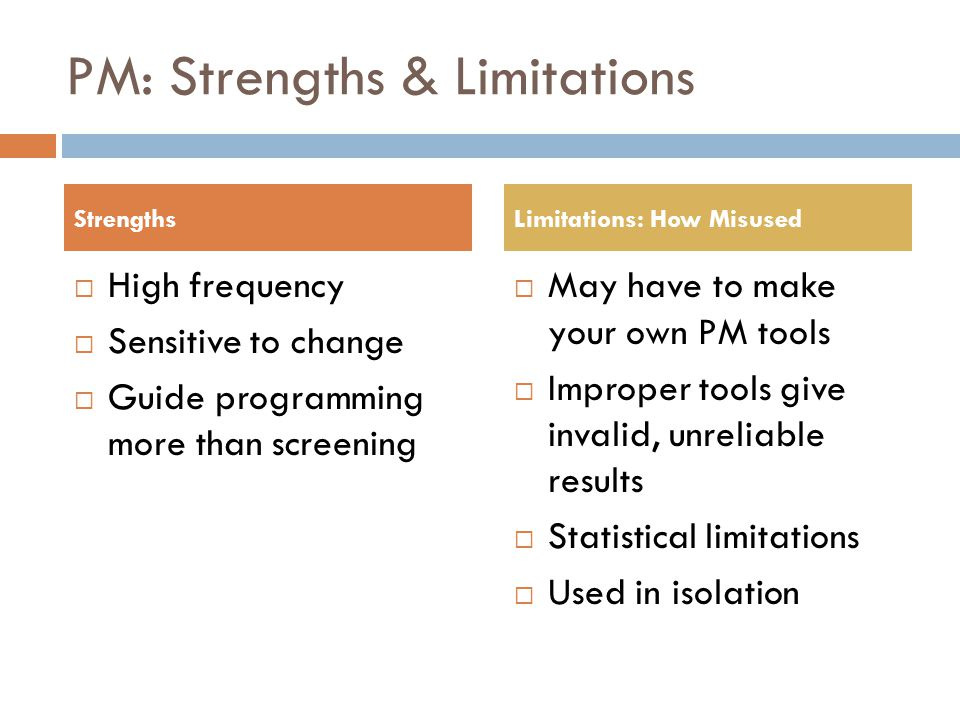 PM: Strengths & Limitations  High frequency  Sensitive to change  Guide programming more than screening  May have to make your own PM tools  Impr