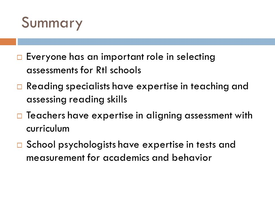 Summary  Everyone has an important role in selecting assessments for RtI schools  Reading specialists have expertise in teaching and assessing reading skills  Teachers have expertise in aligning assessment with curriculum  School psychologists have expertise in tests and measurement for academics and behavior