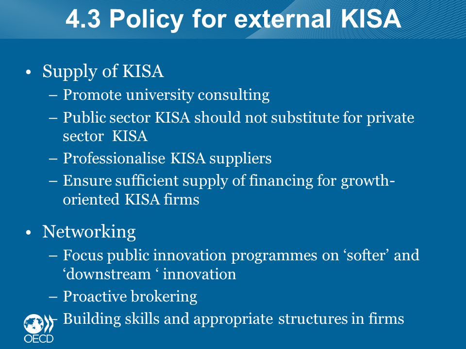 4.3 Policy for external KISA Supply of KISA –Promote university consulting –Public sector KISA should not substitute for private sector KISA –Professionalise KISA suppliers –Ensure sufficient supply of financing for growth- oriented KISA firms Networking –Focus public innovation programmes on 'softer' and 'downstream ' innovation –Proactive brokering –Building skills and appropriate structures in firms