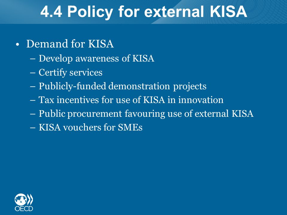 4.4 Policy for external KISA Demand for KISA –Develop awareness of KISA –Certify services –Publicly-funded demonstration projects –Tax incentives for use of KISA in innovation –Public procurement favouring use of external KISA –KISA vouchers for SMEs
