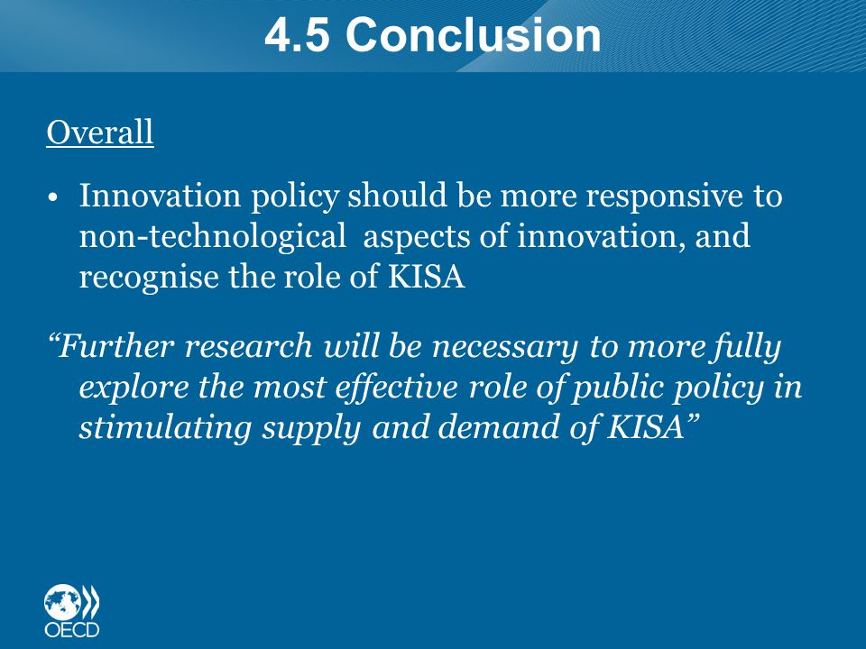 4.5 Conclusion Overall Innovation policy should be more responsive to non-technological aspects of innovation, and recognise the role of KISA Further research will be necessary to more fully explore the most effective role of public policy in stimulating supply and demand of KISA