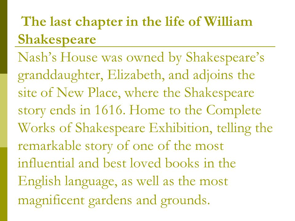 The last chapter in the life of William Shakespeare Nash's House was owned by Shakespeare's granddaughter, Elizabeth, and adjoins the site of New Place, where the Shakespeare story ends in 1616.