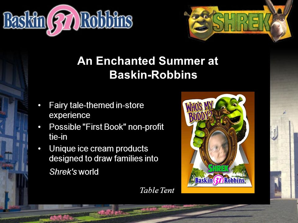 An Enchanted Summer at Baskin-Robbins Fairy tale-themed in-store experience Possible First Book non-profit tie-in Unique ice cream products designed to draw families into Shrek s world Table Tent