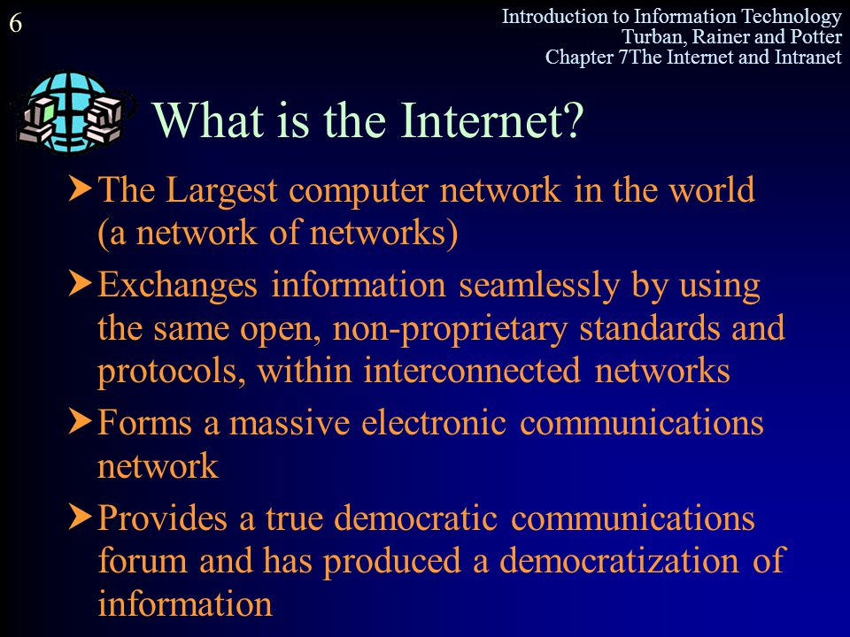Introduction to Information Technology Turban, Rainer and Potter Chapter 7The Internet and Intranet 6 What is the Internet?  The Largest computer net