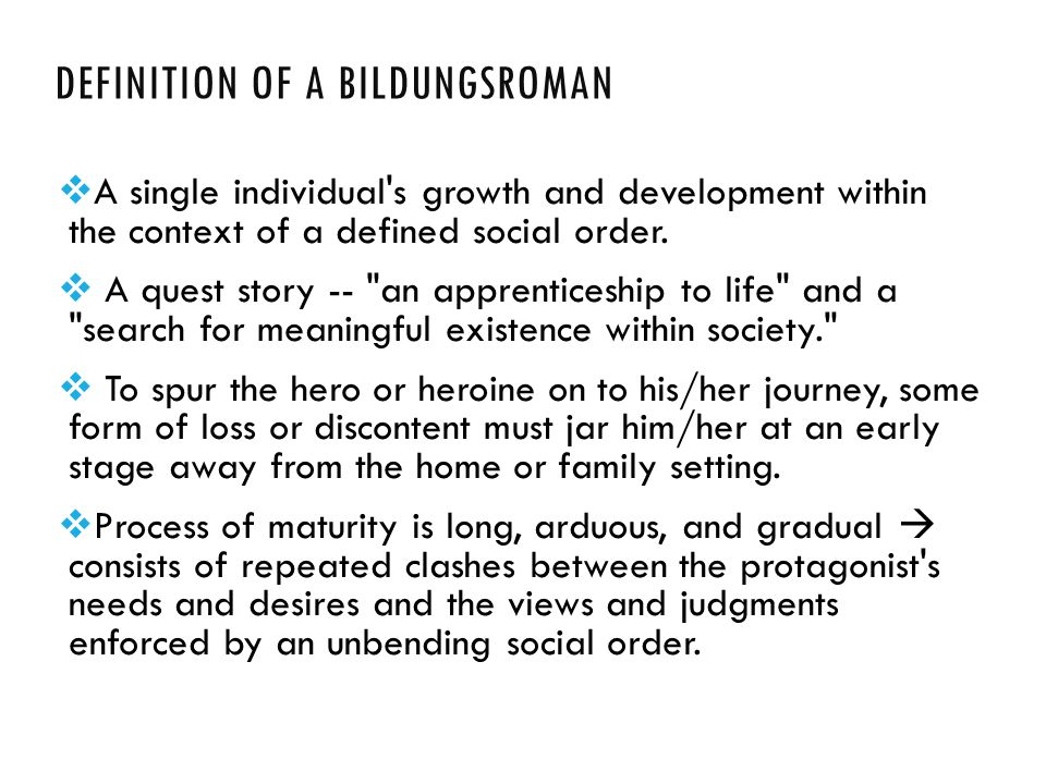 DEFINITION OF A BILDUNGSROMAN  A single individual's growth and development within the context of a defined social order.  A quest story --