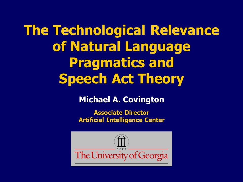 The Technological Relevance of Natural Language Pragmatics and Speech Act Theory Michael A.