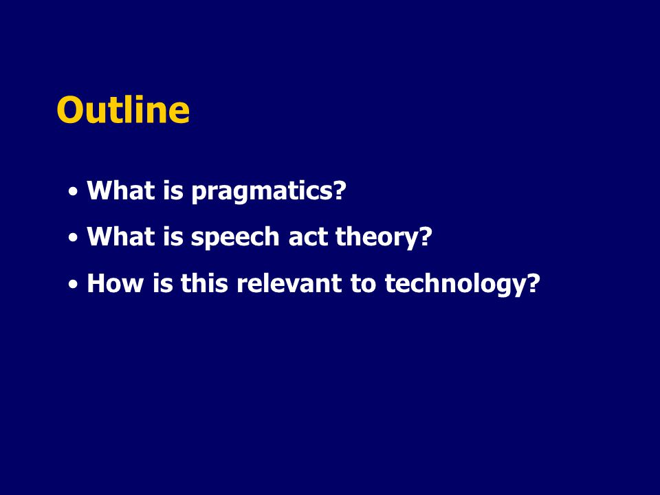 Outline What is pragmatics? What is speech act theory? How is this relevant to technology?