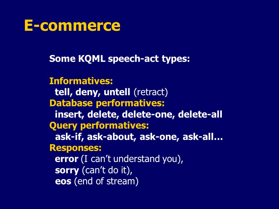 E-commerce Some KQML speech-act types: Informatives: tell, deny, untell (retract) Database performatives: insert, delete, delete-one, delete-all Query performatives: ask-if, ask-about, ask-one, ask-all… Responses: error (I can't understand you), sorry (can't do it), eos (end of stream)
