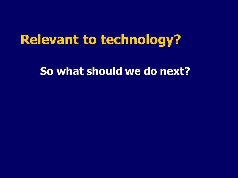 Relevant to technology? So what should we do next?