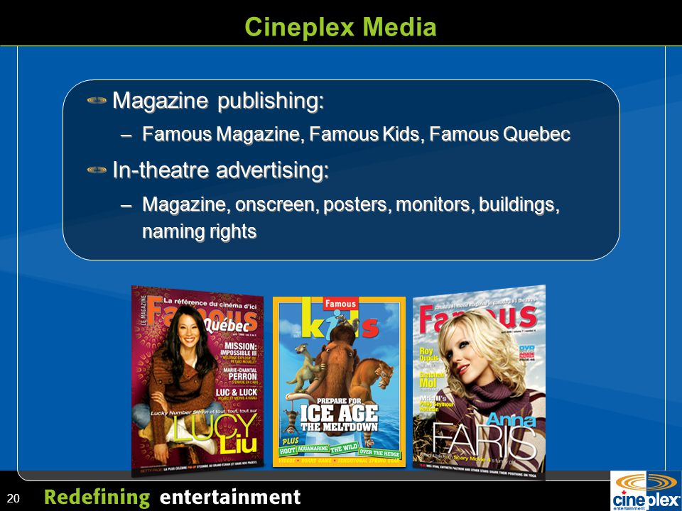 20 Cineplex Media Magazine publishing: –Famous Magazine, Famous Kids, Famous Quebec In-theatre advertising: –Magazine, onscreen, posters, monitors, buildings, naming rights