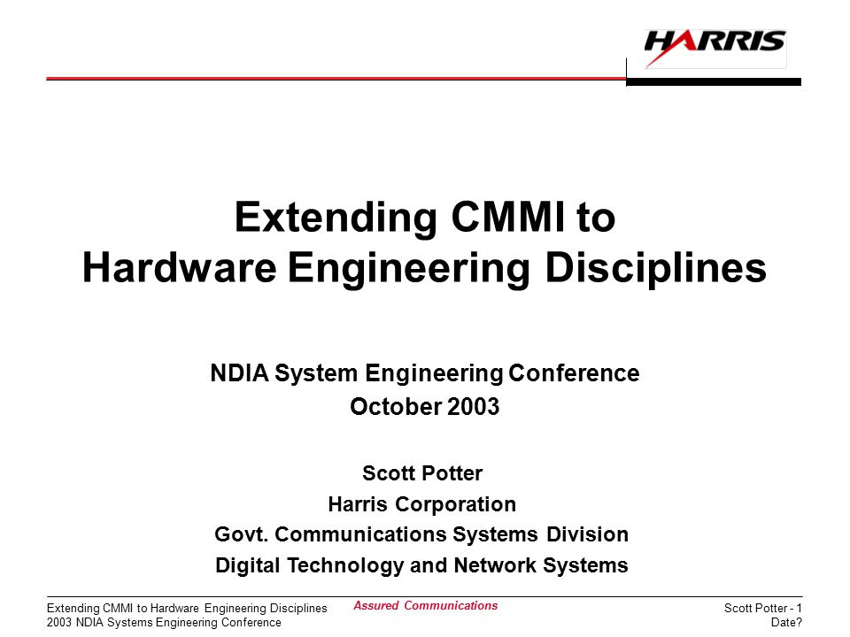 Scott Potter - 1 Date? Extending CMMI to Hardware Engineering Disciplines 2003 NDIA Systems Engineering Conference Assured Communications Extending CM