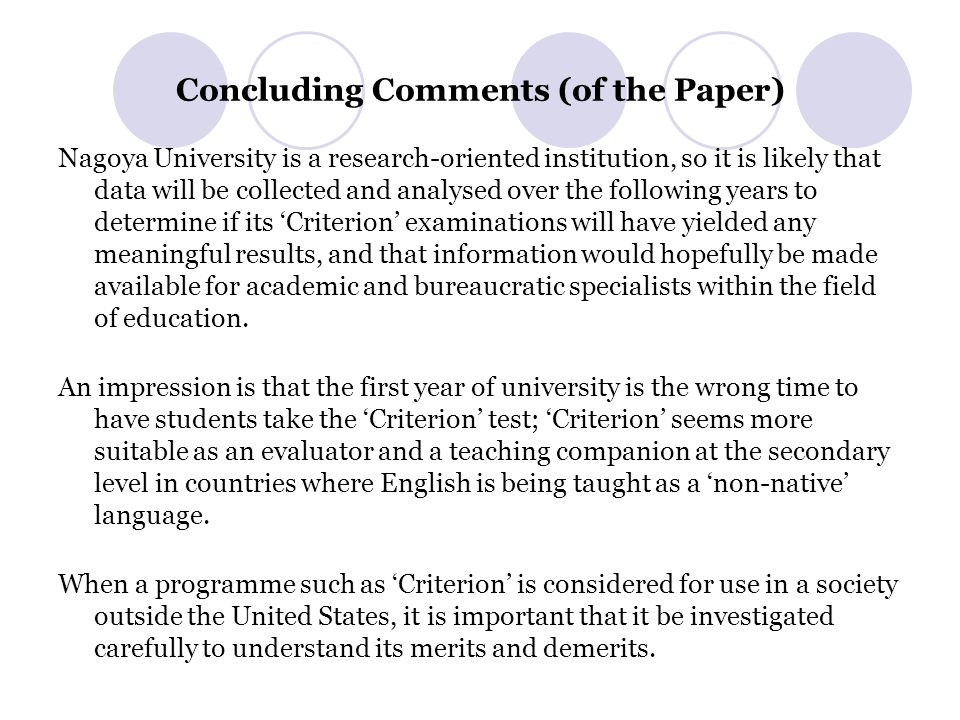 Concluding Comments (of the Paper) Nagoya University is a research-oriented institution, so it is likely that data will be collected and analysed over the following years to determine if its 'Criterion' examinations will have yielded any meaningful results, and that information would hopefully be made available for academic and bureaucratic specialists within the field of education.