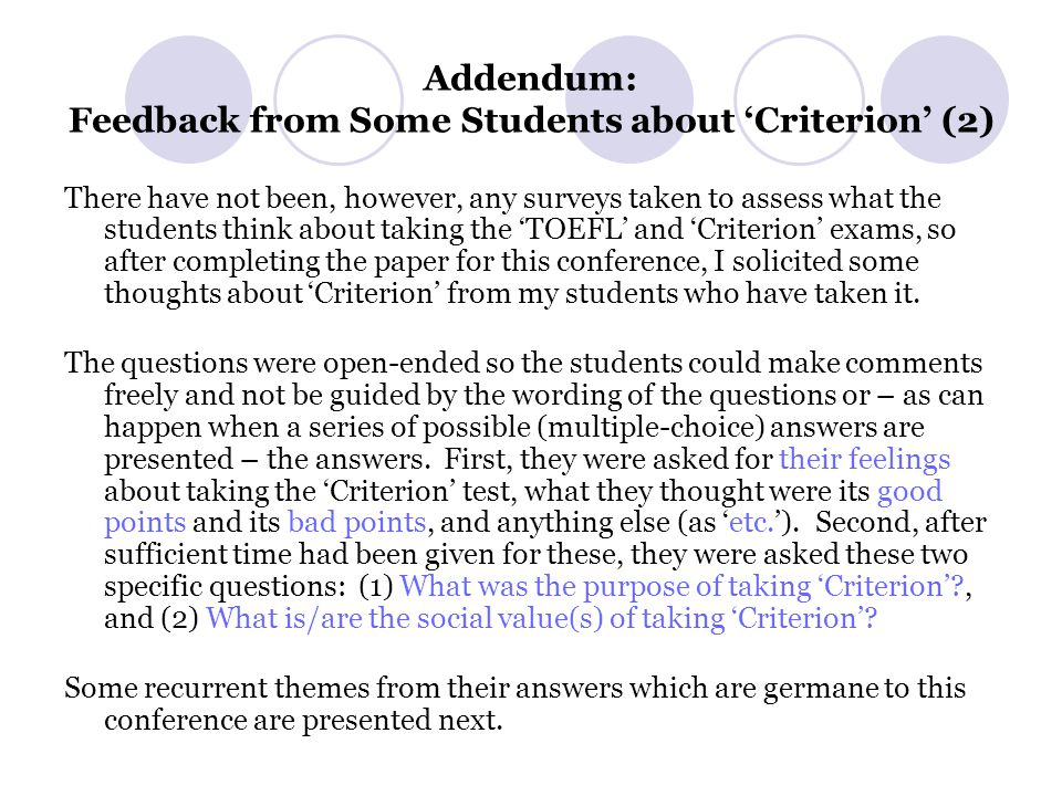 Addendum: Feedback from Some Students about 'Criterion' (2) There have not been, however, any surveys taken to assess what the students think about taking the 'TOEFL' and 'Criterion' exams, so after completing the paper for this conference, I solicited some thoughts about 'Criterion' from my students who have taken it.