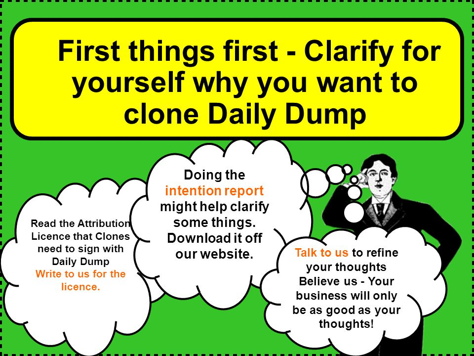 First things first - Clarify for yourself why you want to clone Daily Dump Read the Attribution Licence that Clones need to sign with Daily Dump Write to us for the licence.