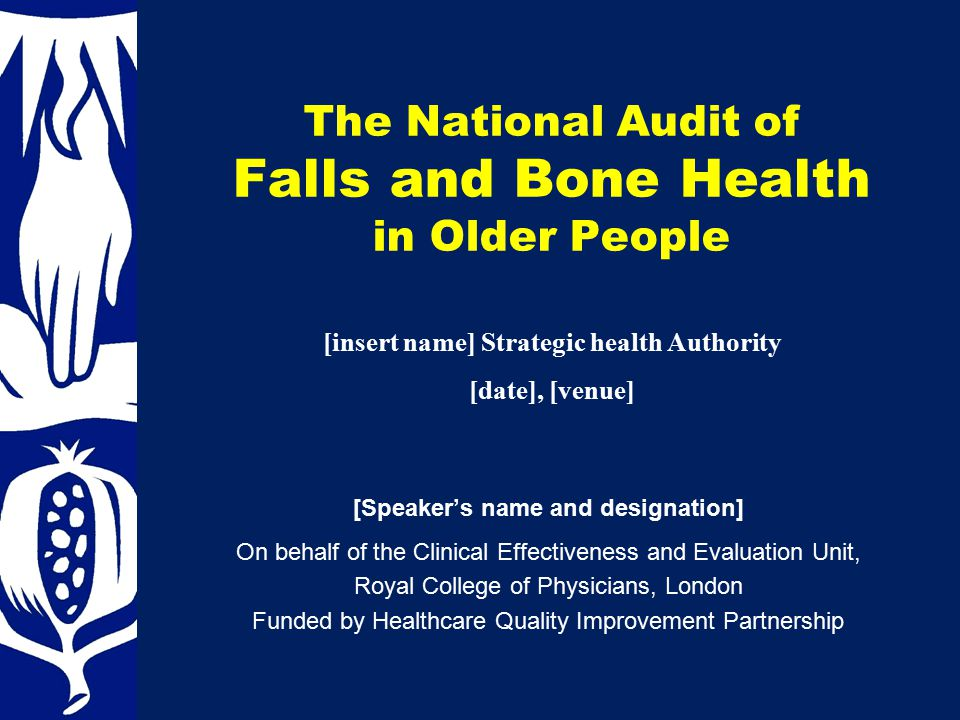 The National Audit of Falls and Bone Health in Older People [Speaker's name and designation] On behalf of the Clinical Effectiveness and Evaluation Unit, Royal College of Physicians, London Funded by Healthcare Quality Improvement Partnership [insert name] Strategic health Authority [date], [venue]