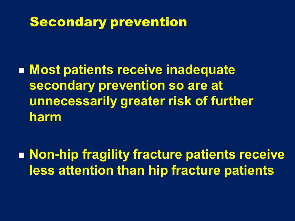 Secondary prevention Most patients receive inadequate secondary prevention so are at unnecessarily greater risk of further harm Non-hip fragility fracture patients receive less attention than hip fracture patients