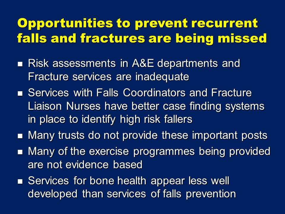 Risk assessments in A&E departments and Fracture services are inadequate Risk assessments in A&E departments and Fracture services are inadequate Services with Falls Coordinators and Fracture Liaison Nurses have better case finding systems in place to identify high risk fallers Services with Falls Coordinators and Fracture Liaison Nurses have better case finding systems in place to identify high risk fallers Many trusts do not provide these important posts Many trusts do not provide these important posts Many of the exercise programmes being provided are not evidence based Many of the exercise programmes being provided are not evidence based Services for bone health appear less well developed than services of falls prevention Services for bone health appear less well developed than services of falls prevention Opportunities to prevent recurrent falls and fractures are being missed