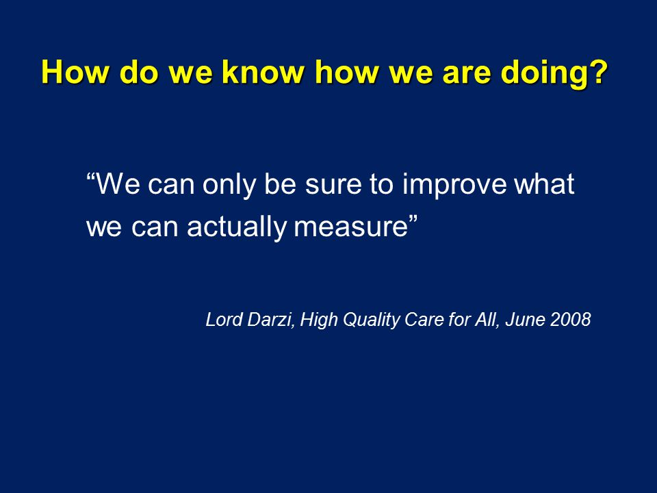 We can only be sure to improve what we can actually measure Lord Darzi, High Quality Care for All, June 2008 How do we know how we are doing