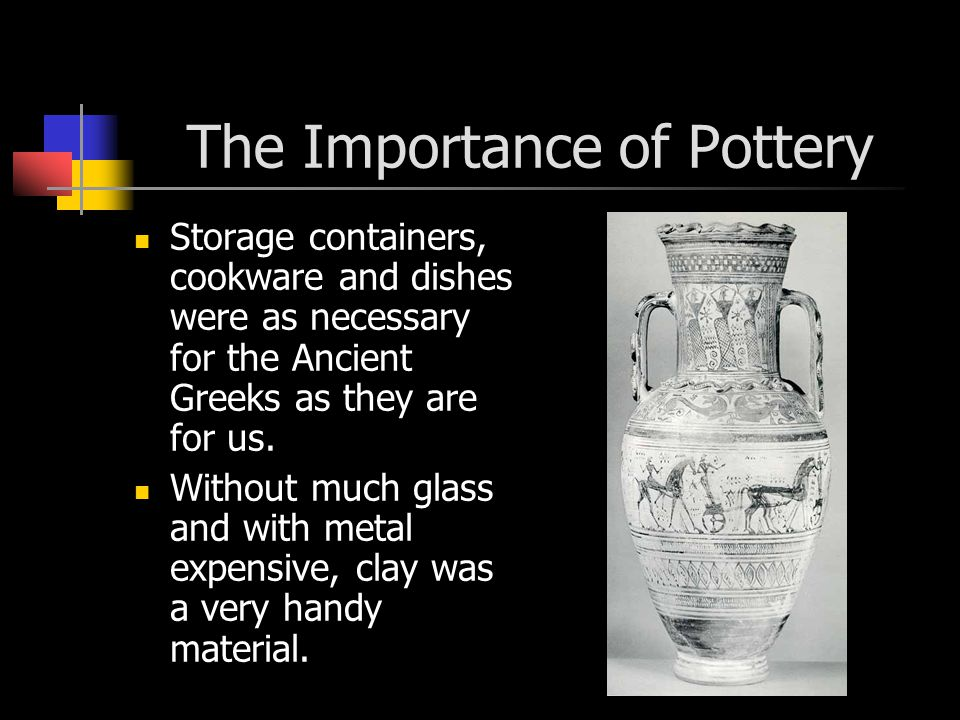 The Importance of Pottery Storage containers, cookware and dishes were as necessary for the Ancient Greeks as they are for us.