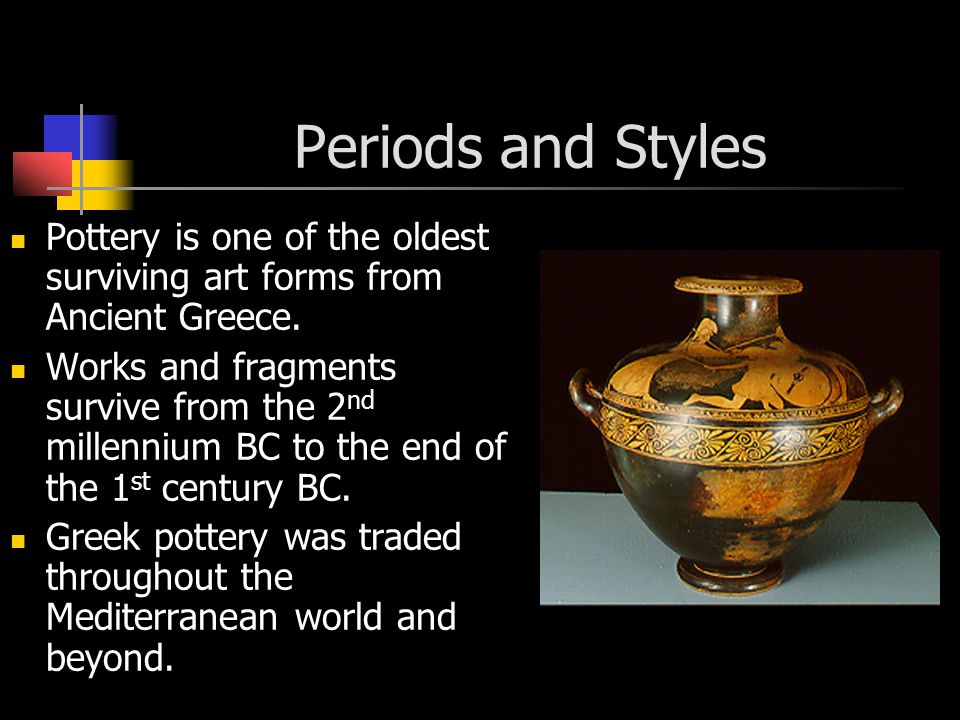 Periods and Styles Pottery is one of the oldest surviving art forms from Ancient Greece.