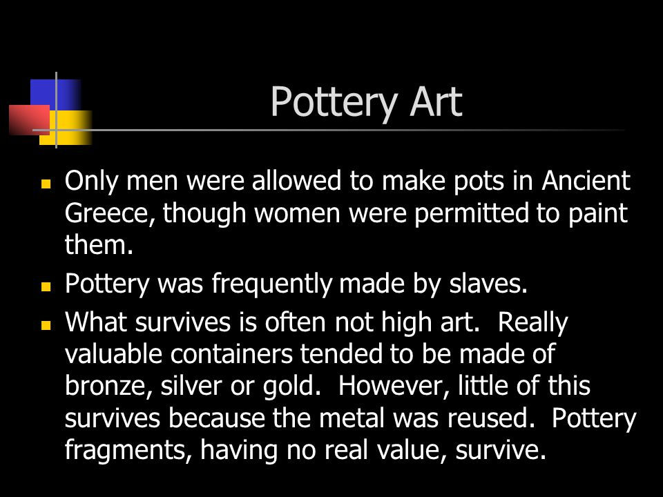 Pottery Art Only men were allowed to make pots in Ancient Greece, though women were permitted to paint them.