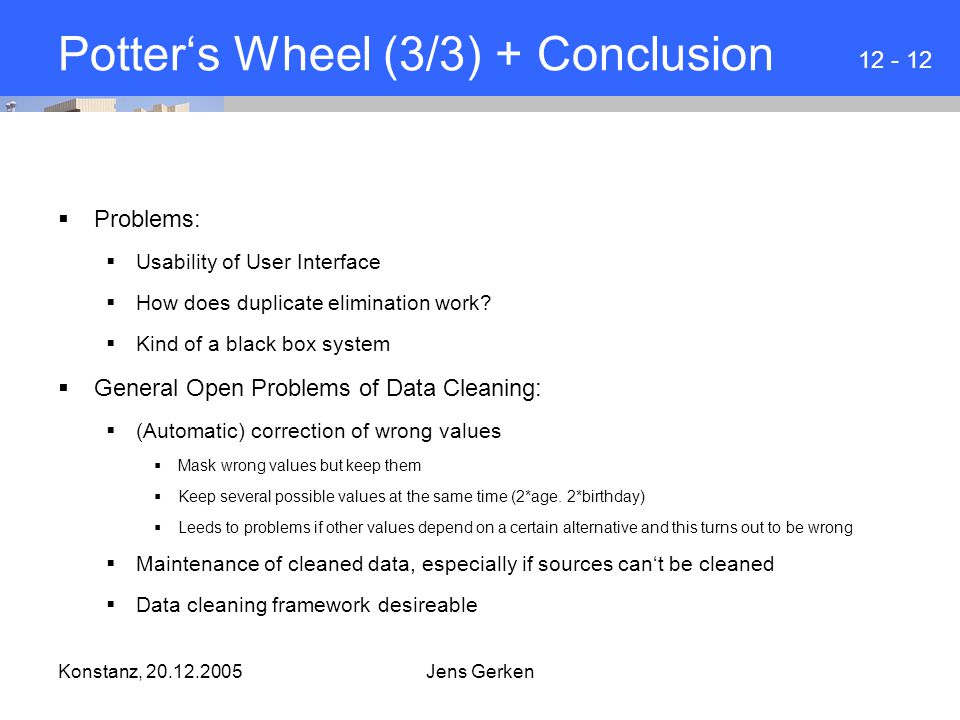 Konstanz, 20.12.2005Jens Gerken Potter's Wheel (3/3) + Conclusion  Problems:  Usability of User Interface  How does duplicate elimination work.