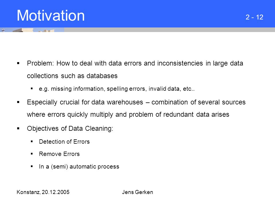 Konstanz, 20.12.2005Jens Gerken Motivation  Problem: How to deal with data errors and inconsistencies in large data collections such as databases  e.g.