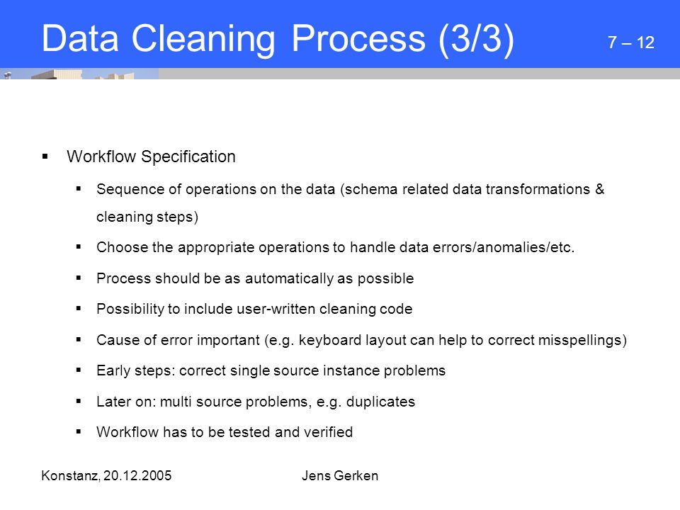Konstanz, 20.12.2005Jens Gerken Data Cleaning Process (3/3)  Workflow Specification  Sequence of operations on the data (schema related data transformations & cleaning steps)  Choose the appropriate operations to handle data errors/anomalies/etc.