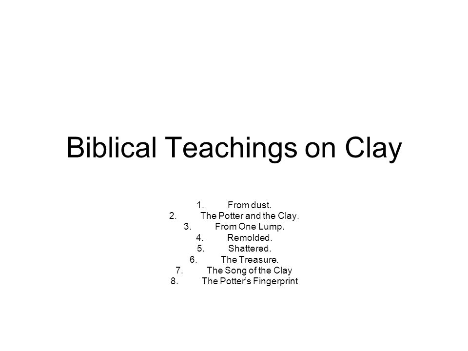 Biblical Teachings on Clay 1.From dust. 2.The Potter and the Clay.