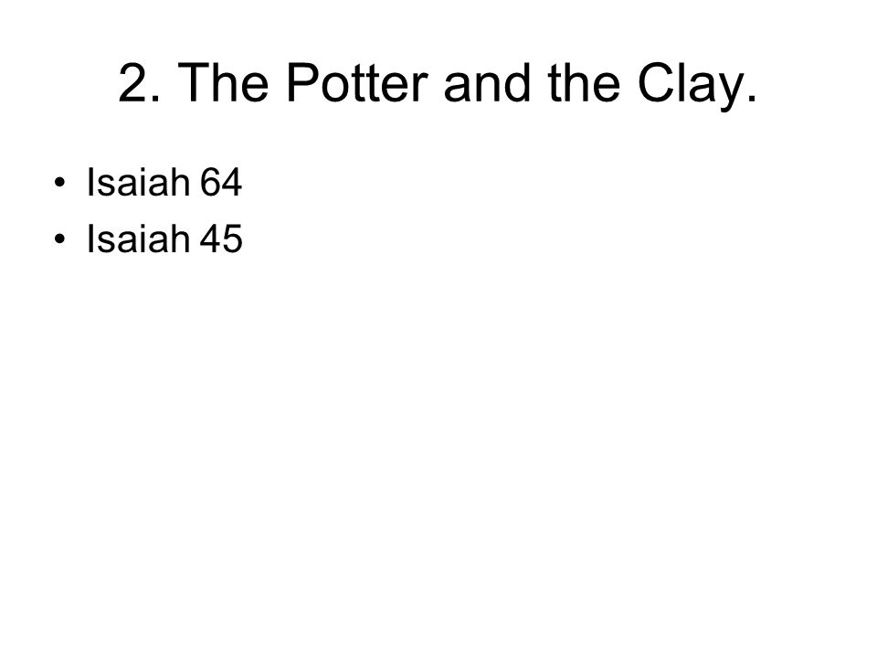 2. The Potter and the Clay. Isaiah 64 Isaiah 45