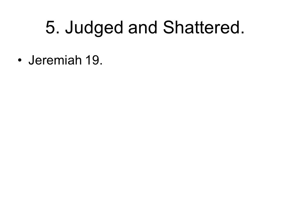 5. Judged and Shattered. Jeremiah 19.