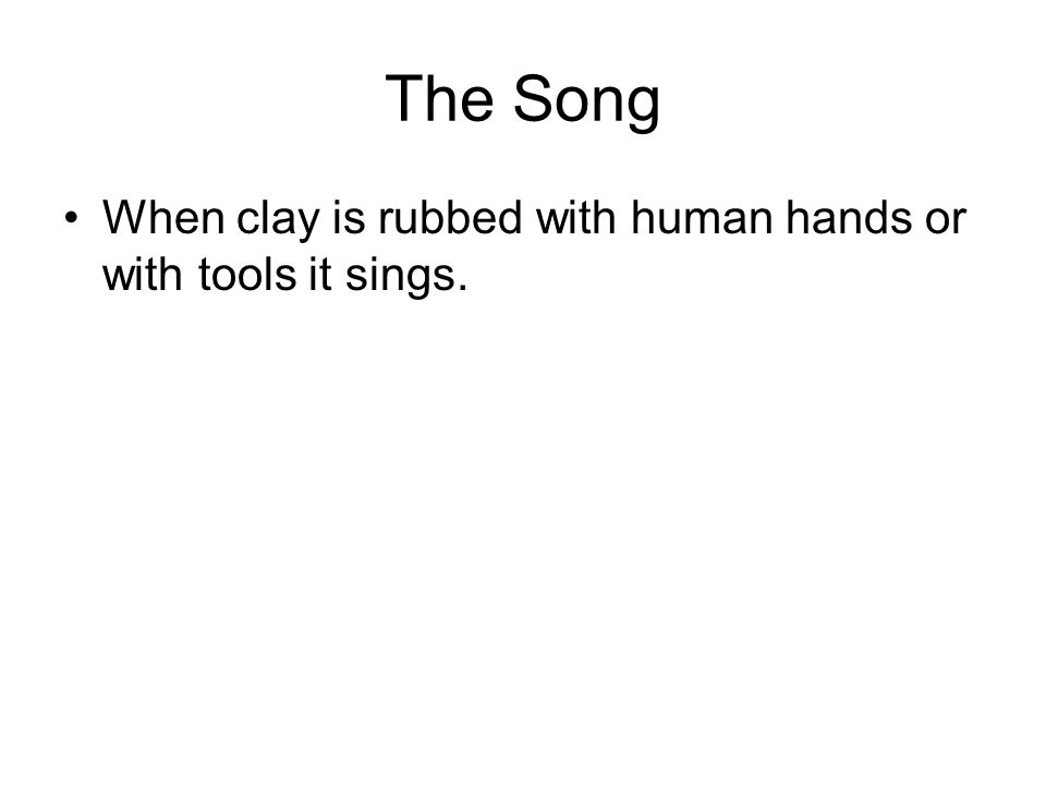 The Song When clay is rubbed with human hands or with tools it sings.