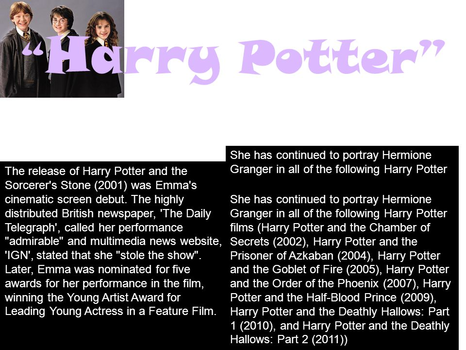 Harry Potter The release of Harry Potter and the Sorcerer s Stone (2001) was Emma s cinematic screen debut.